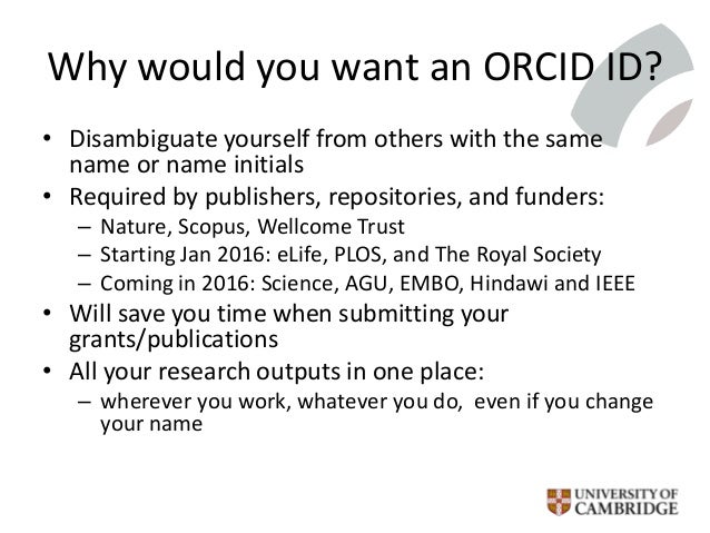 Why would you want an ORCID ID? • Disambiguate yourself from others with the same name or name initials • Required by publ...