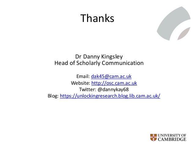 Thanks Dr Danny Kingsley Head of Scholarly Communication Email: dak45@cam.ac.uk Website: http://osc.cam.ac.uk Twitter: @da...