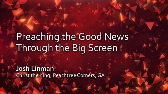 Preaching the Good News Through the Big Screen Josh Linman Christ the King, PeachtreeCorners, GA