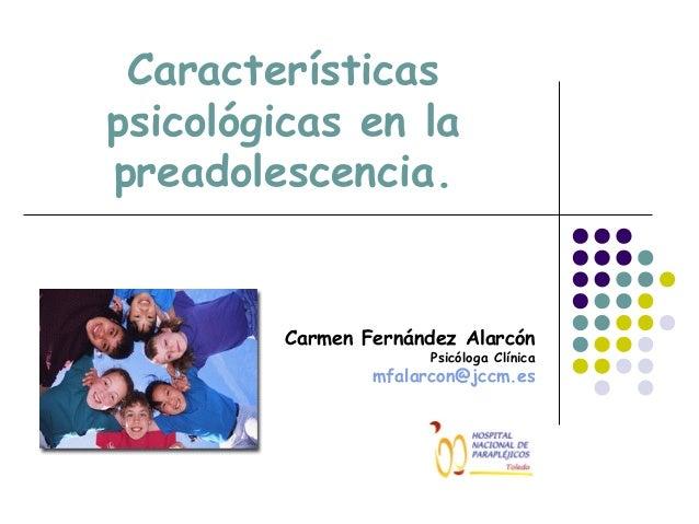Características psicológicas en la preadolescencia.  Carmen Fernández Alarcón  Psicóloga Clínica  mfalarcon@jccm.es