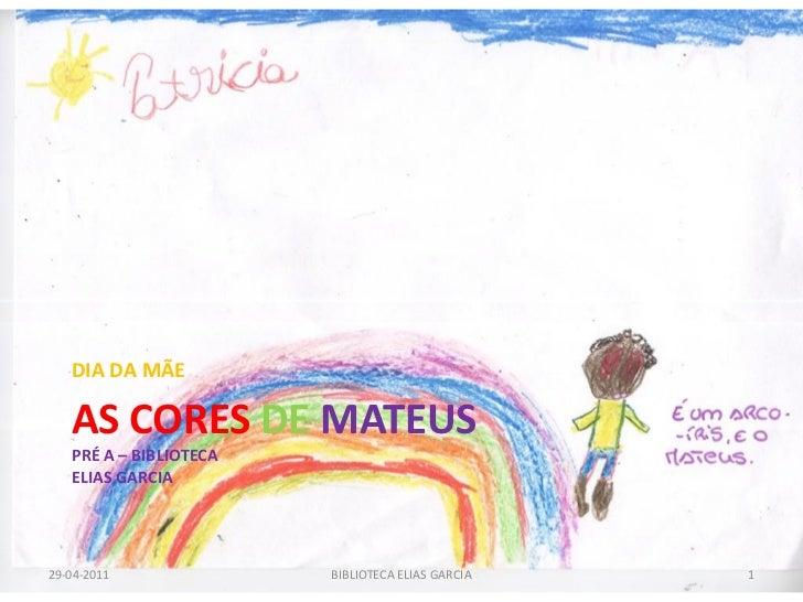 DIA DA MÃE   AS CORES DE MATEUS   PRÉ A – BIBLIOTECA   ELIAS GARCIA29-04-2011              BIBLIOTECA ELIAS GARCIA   1