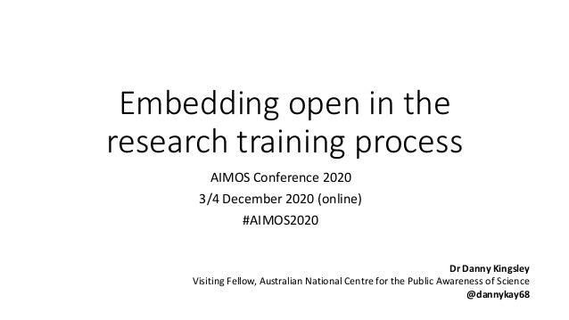 Embedding open in the research training process AIMOS Conference 2020 3/4 December 2020 (online) #AIMOS2020 Dr Danny Kings...
