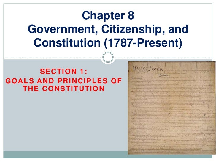 Chapter 8    Government, Citizenship, and     Constitution (1787-Present)       SECTION 1:GOALS AND PRINCIPLES OF   THE CO...