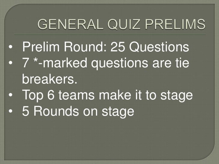 • Prelim Round: 25 Questions• 7 *-marked questions are tie  breakers.• Top 6 teams make it to stage• 5 Rounds on stage