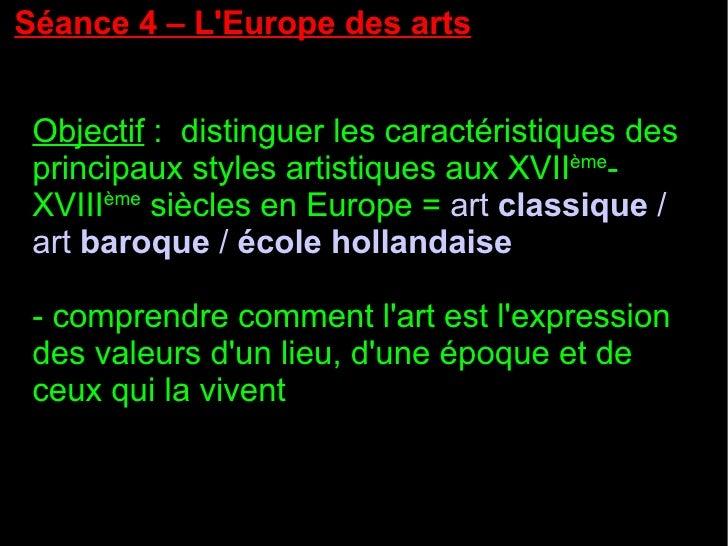 Séance 4 – L'Europe des arts Objectif  :  distinguer les caractéristiques des principaux styles artistiques aux XVII ème -...