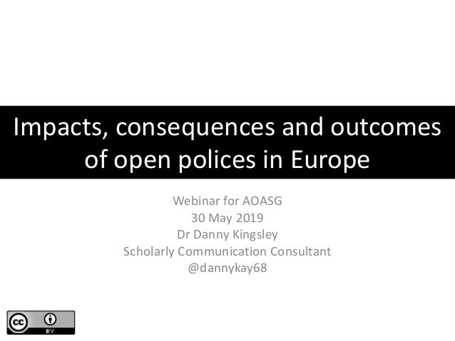 Impacts, consequences and outcomes of open polices in Europe Webinar for AOASG 30 May 2019 Dr Danny Kingsley Scholarly Com...