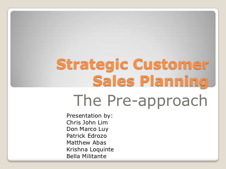 Strategic Customer     Sales Planning   The Pre-approach Presentation by: Chris John Lim Don Marco Luy Patrick Edrozo Matt...