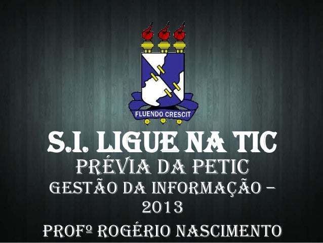 S.I. LIGUE NA TIC Prévia da PETIC  Gestão da Informação – 2013 Profº Rogério Nascimento