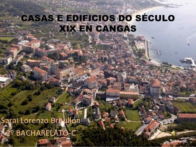 CASAS E EDIFICIOS DO SÉCULOXIX EN CANGASSarai Lorenzo Broullón2º BACHARELATO-C