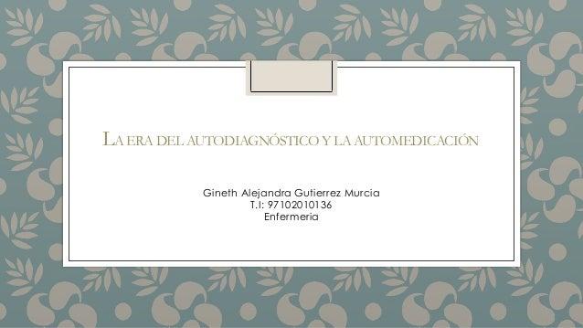 LA ERA DEL AUTODIAGNÓSTICO Y LA AUTOMEDICACIÓN Gineth Alejandra Gutierrez Murcia T.I: 97102010136 Enfermeria