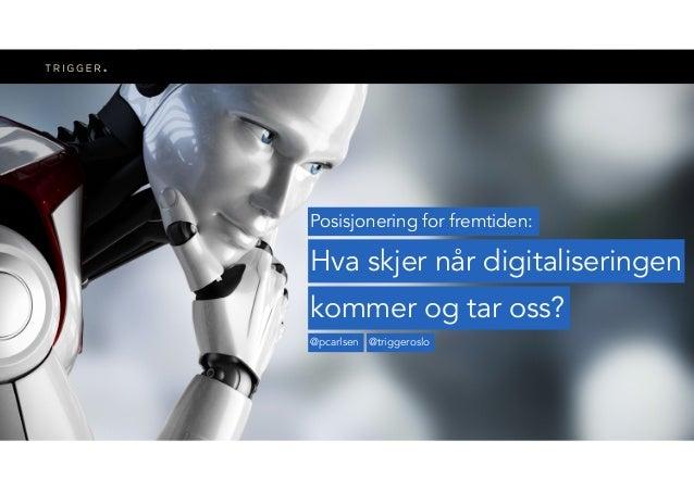 Posisjonering for fremtiden: Hva skjer når digitaliseringen @pcarlsen @triggeroslo kommer og tar oss?