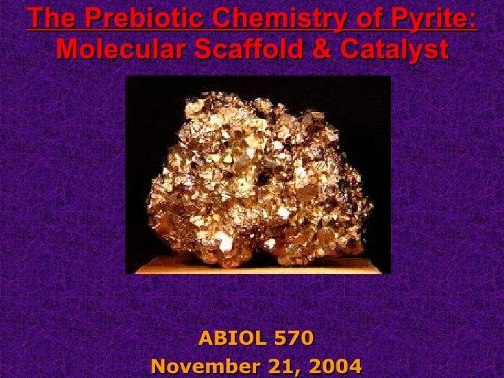 The Prebiotic Chemistry of Pyrite: Molecular Scaffold & Catalyst ABIOL 570 November 21, 2004