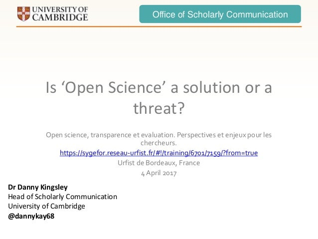 Office of Scholarly Communication Is 'Open Science' a solution or a threat? Open science, transparence et evaluation. Pers...