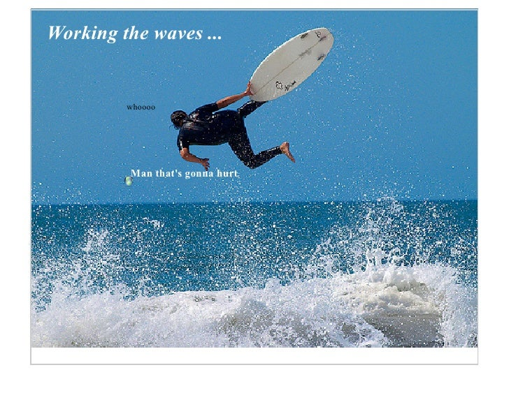 Working the waves ...            whoooo              Man that's gonna hurt