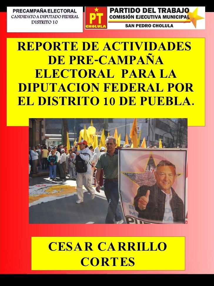 REPORTE DE ACTIVIDADES  DE PRE-CAMPAÑA ELECTORAL  PARA LA DIPUTACION FEDERAL POR EL DISTRITO 10 DE PUEBLA. CESAR CARRILLO ...