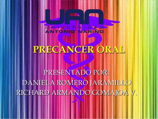PRECANCER ORAL PRESENTADO POR: DANIELA ROMERO JARAMILLO RICHARD ARMANDO GOMAJOA V.
