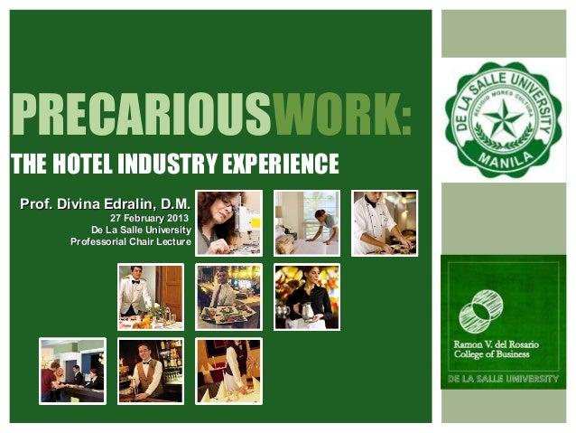 PRECARIOUSWORK:THE HOTEL INDUSTRY EXPERIENCEProf. Divina Edralin, D.M.               27 February 2013           De La Sall...