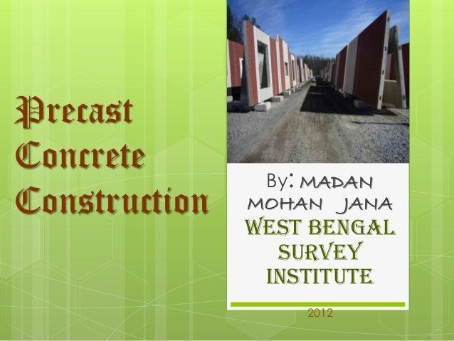 Precast Concrete Construction  By:MADAN MOHAN JANA West bengal survey institute  2012
