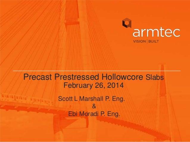 Precast Prestressed Hollowcore Slabs February 26, 2014 Scott L Marshall P. Eng. & Ebi Moradi P. Eng.