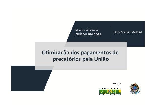 """O""""mizaçãodospagamentosde precatóriospelaUnião 19defevereirode2016 MinistrodaFazenda NelsonBarbosa"""