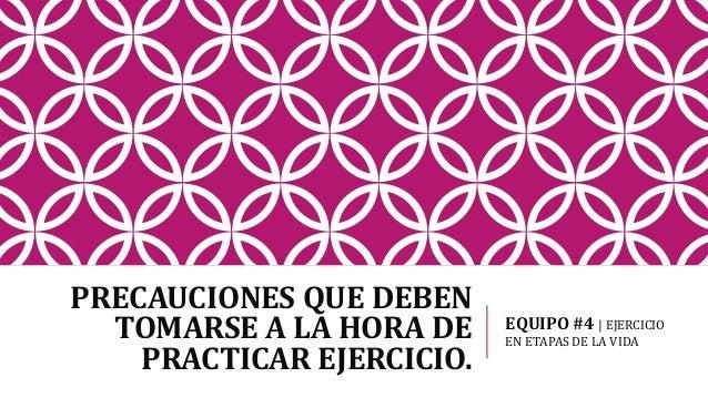 PRECAUCIONES QUE DEBEN TOMARSE A LA HORA DE PRACTICAR EJERCICIO. EQUIPO #4 | EJERCICIO EN ETAPAS DE LA VIDA