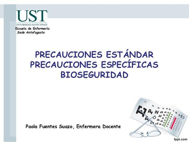 PRECAUCIONES ESTÁNDAR PRECAUCIONES ESPECÍFICAS BIOSEGURIDAD Paola Fuentes Suazo, Enfermera Docente Escuela de Enfermería S...
