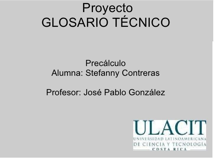 Proyecto GLOSARIO TÉCNICO   Precálculo Alumna: Stefanny Contreras  Profesor: José Pablo González