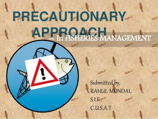 PRECAUTIONARY APPROACH-- In FISHERIES MANAGEMENT Submitted by, RAHUL MONDAL S.I.F . C.U.S.A.T.