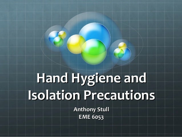 Hand Hygiene and Isolation Precautions Anthony Stull EME 6053