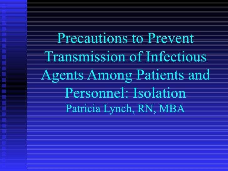Precautions to Prevent Transmission of Infectious Agents Among Patients and Personnel: Isolation Patricia Lynch, RN, MBA