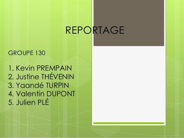 REPORTAGE GROUPE 130  1. Kevin PREMPAIN 2. Justine THÉVENIN 3. Yaandé TURPIN 4. Valentin DUPONT 5. Julien PLÉ