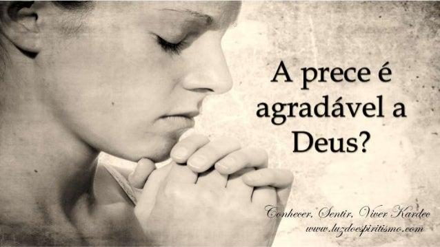 Allan Kardec – O livro dos Espíritos – questões 658. 658 A prece é agradável a Deus? – A prece é sempre agradável a Deus q...
