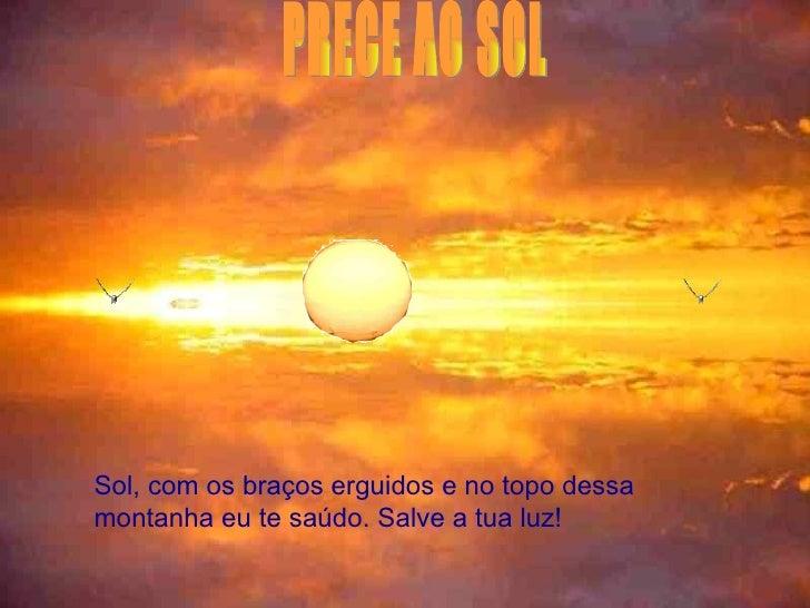 PRECE AO SOL  Sol, com os braços erguidos e no topo dessa montanha eu te saúdo. Salve a tua luz!