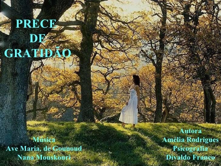 PRECE  DE GRATIDÃO Música Ave Maria, de Gounoud Nana Mouskouri Autora Amélia Rodrigues Psicografia Divaldo Franco