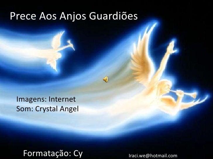 Prece Aos Anjos Guardiões Imagens: Internet Som: Crystal Angel  Formatação: Cy       Iraci.we@hotmail.com