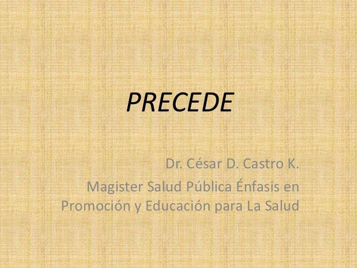 PRECEDE               Dr. César D. Castro K.   Magister Salud Pública Énfasis enPromoción y Educación para La Salud