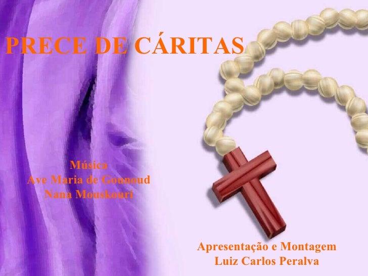 PRECE DE CÁRITAS Música Ave Maria de Gounoud Nana Mouskouri Apresentação e Montagem Luiz Carlos Peralva