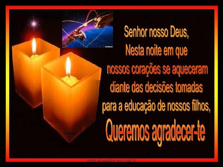 Senhor nosso Deus,<br />Nesta noite em que<br /> nossos corações se aqueceram<br />diante das decisões tomadas<br />para a...