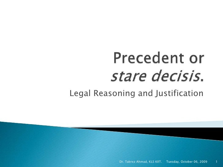 Precedent or stare decisis.  <br />Legal Reasoning and Justification<br />Tuesday, October 06, 2009<br />Dr. Tabrez Ahmad,...