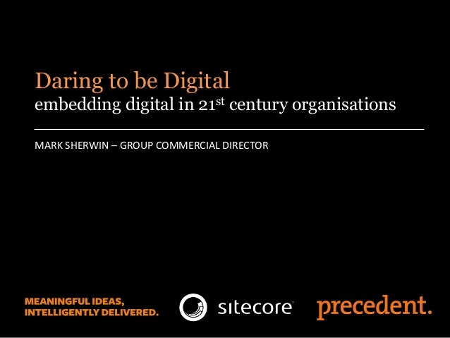 MARK SHERWIN – GROUP COMMERCIAL DIRECTOR Daring to be Digital embedding digital in 21st century organisations