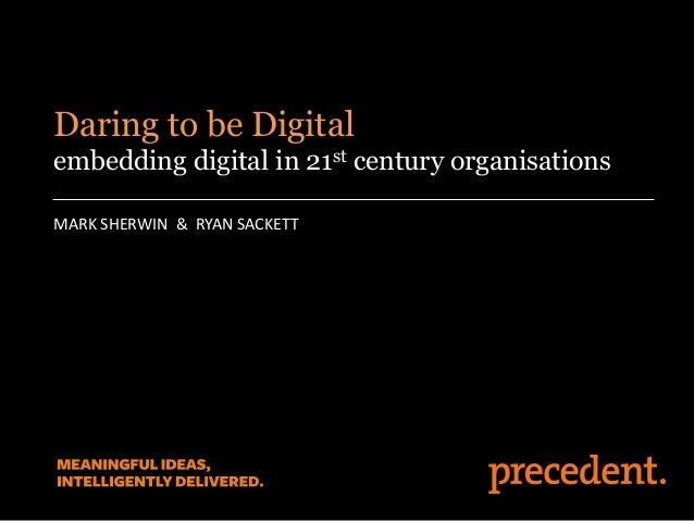 MARK SHERWIN & RYAN SACKETT Daring to be Digital embedding digital in 21st century organisations