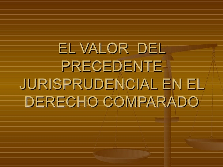 EL VALOR  DEL PRECEDENTE JURISPRUDENCIAL EN EL DERECHO COMPARADO