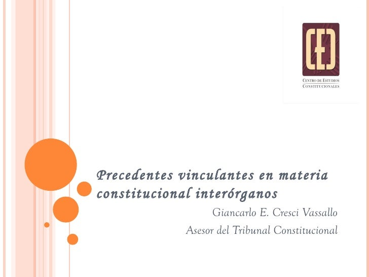 Precedentes vinculantes en materia constitucional interórganos Giancarlo E. Cresci Vassallo Asesor del Tribunal Constituci...