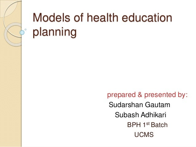Models of health education planning prepared & presented by: Sudarshan Gautam Subash Adhikari BPH 1st Batch UCMS