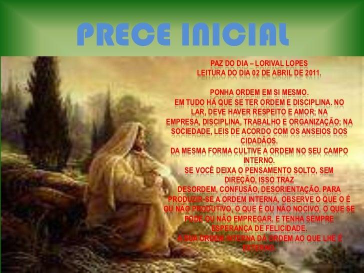 PRECE INICIAL<br />PAZ DO DIA – LORIVAL LOPES<br />LEITURA DO DIA 02 DE ABRIL DE 2011.<br />PONHA ORDEM EM SI MESMO.<br />...