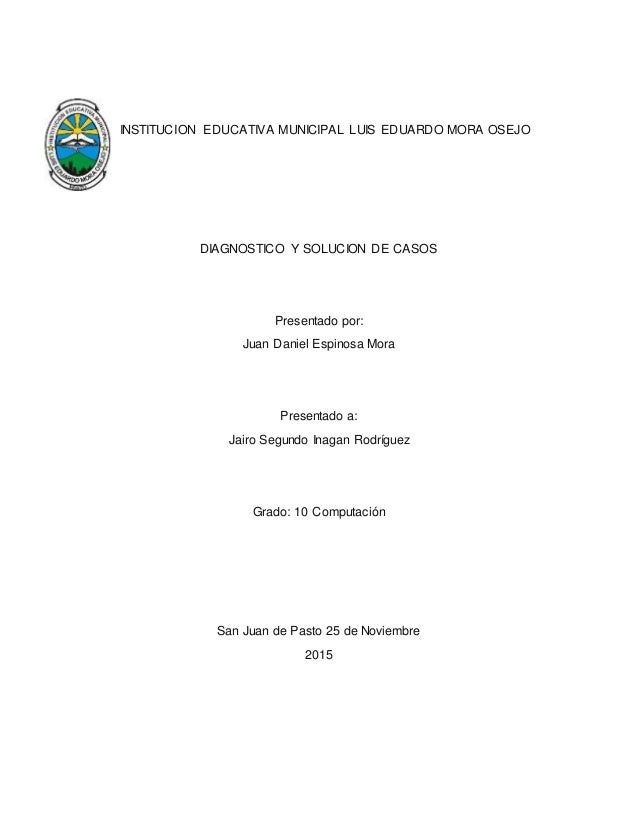 INSTITUCION EDUCATIVA MUNICIPAL LUIS EDUARDO MORA OSEJO DIAGNOSTICO Y SOLUCION DE CASOS Presentado por: Juan Daniel Espino...