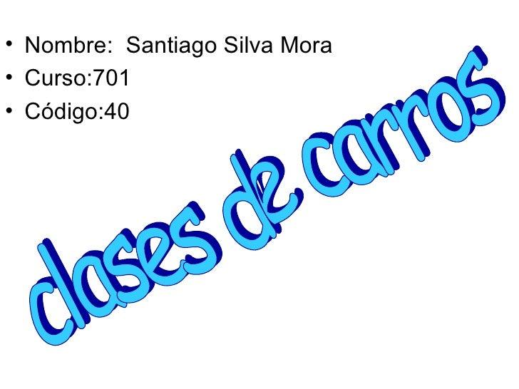 <ul><li>Nombre:  Santiago Silva Mora  </li></ul><ul><li>Curso:701 </li></ul><ul><li>Código:40 </li></ul>clases de carros