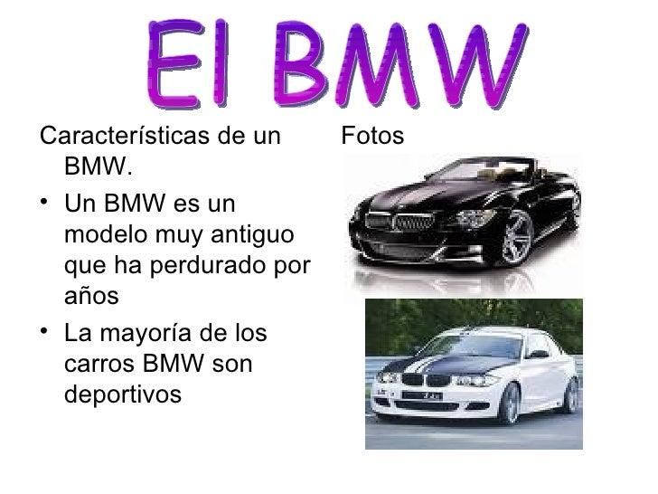 <ul><li>Características de un BMW. </li></ul><ul><li>Un BMW es un modelo muy antiguo que ha perdurado por años </li></ul><...