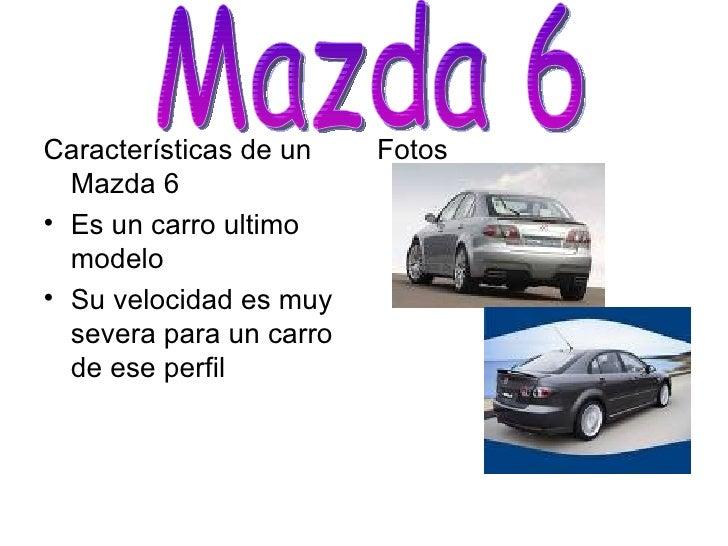 <ul><li>Características de un Mazda 6 </li></ul><ul><li>Es un carro ultimo modelo </li></ul><ul><li>Su velocidad es muy se...