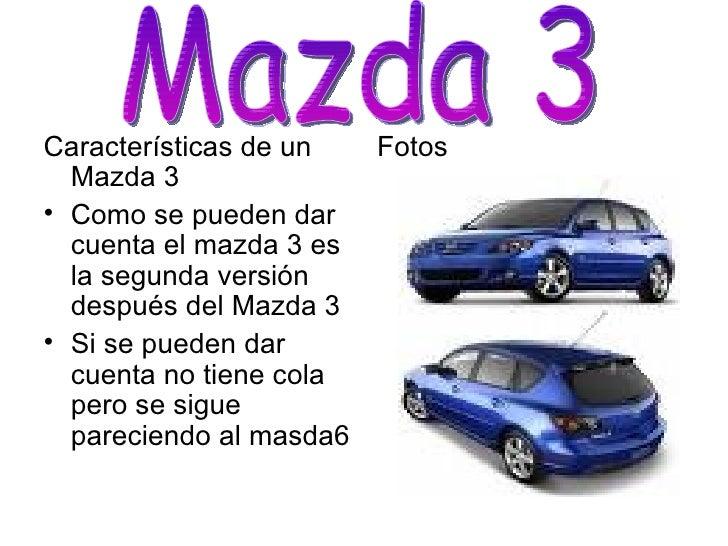 <ul><li>Características de un Mazda 3 </li></ul><ul><li>Como se pueden dar cuenta el mazda 3 es la segunda versión después...